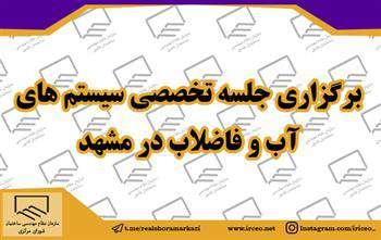برگزاری جلسه تخصصی سیستمهای آب و فاضلاب در مشهد