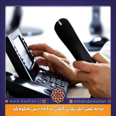 مزاحم تلفنی آتشنشانی کاشان به 6 ماه حبس محكوم شد