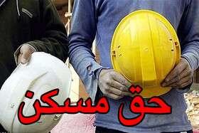 تصویب هرچه سریعتر حق مسکن کارگران در هیات دولت